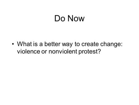 Do Now What is a better way to create change: violence or nonviolent protest?