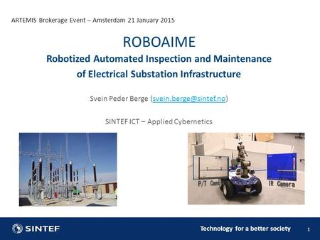 Technology for a better society ARTEMIS Brokerage Event – Amsterdam 21 January 2015 1 Robotized Automated Inspection and Maintenance of Electrical Substation.