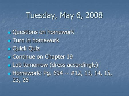 Tuesday, May 6, 2008 Questions on homework Questions on homework Turn in homework Turn in homework Quick Quiz Quick Quiz Continue on Chapter 19 Continue.