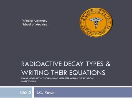 RADIOACTIVE DECAY TYPES & WRITING THEIR EQUATIONS I HAVE NEVER LET MY SCHOOLING INTERFERE WITH MY EDUCATION. MARK TWAIN Ch3.2 J.C. Rowe Windsor University.