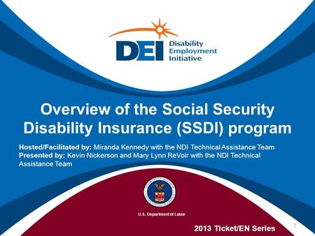 Overview of the Social Security Disability Insurance (SSDI) program 2013 Ticket/EN Series Hosted/Facilitated by: Miranda Kennedy with the NDI Technical.