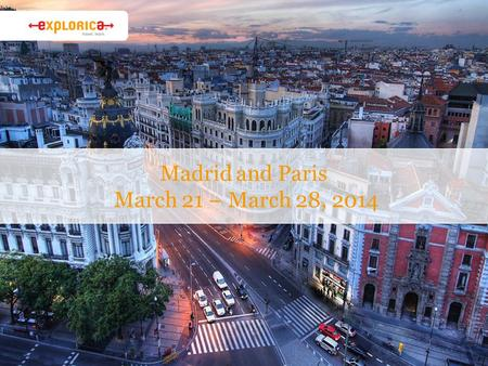 Madrid and Paris March 21 – March 28, 2014. Why Explorica? › The experience is everything ›Connect with new cultures. ›Authentic activities. › Get the.