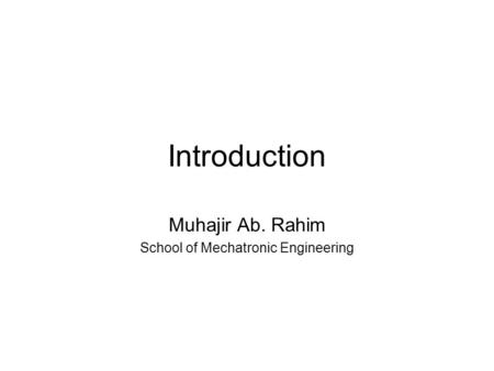 Introduction Muhajir Ab. Rahim School of Mechatronic Engineering.