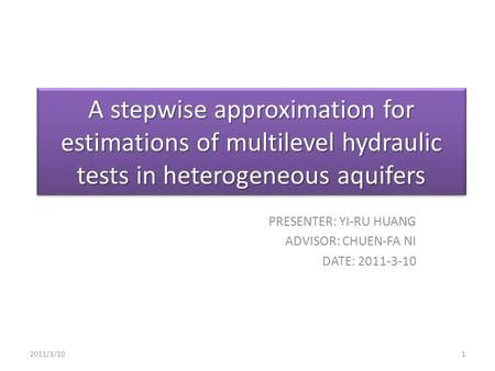 A stepwise approximation for estimations of multilevel hydraulic tests in heterogeneous aquifers PRESENTER: YI-RU HUANG ADVISOR: CHUEN-FA NI DATE: 2011-3-10.
