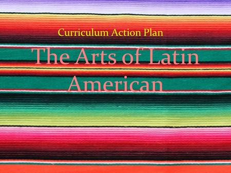The Arts of Latin American Curriculum Action Plan.