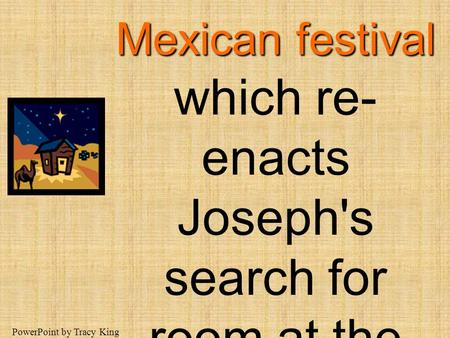 Las Posadas is a traditional Mexican festival which re-enacts Joseph's search for room at the inn. PowerPoint by Tracy King.