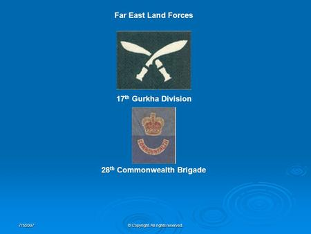 7/1/2007© Copyright. All rights reserved. 17 th Gurkha Division 28 th Commonwealth Brigade Far East Land Forces.