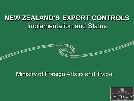 NEW ZEALAND'S EXPORT CONTROLS Implementation and Status Ministry of Foreign Affairs and Trade.