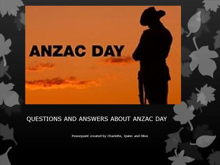 QUESTIONS AND ANSWERS ABOUT ANZAC DAY Powerpoint created by Charlotte, Quinn and Olive.