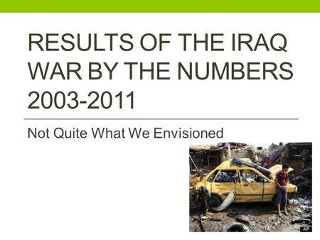 RESULTS OF THE IRAQ WAR BY THE NUMBERS 2003-2011 Not Quite What We Envisioned.