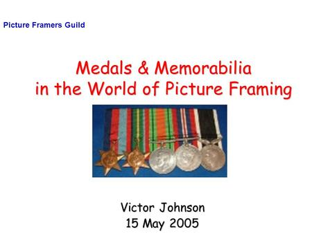 Medals & Memorabilia in the World of Picture Framing Victor Johnson 15 May 2005 Picture Framers Guild.