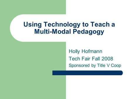 Using Technology to Teach a Multi-Modal Pedagogy Holly Hofmann Tech Fair Fall 2008 Sponsored by Title V Coop.