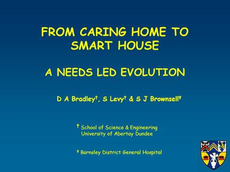 FROM CARING HOME TO SMART HOUSE A NEEDS LED EVOLUTION D A Bradley †, S Levy † & S J Brownsell ‡ † School of Science & Engineering University of Abertay.