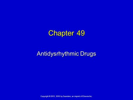 Copyright © 2013, 2010 by Saunders, an imprint of Elsevier Inc. Chapter 49 Antidysrhythmic Drugs.