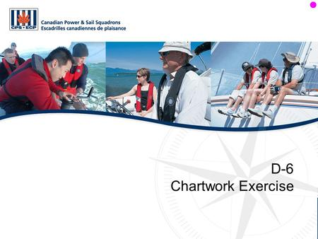 D-6 Chartwork Exercise. Objectives The student will: Apply the knowledge gained in Sections D-4 and D-5.