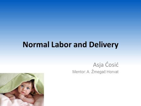Normal Labor and Delivery Asja Ćosić Mentor: A. Žmegač Horvat.
