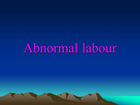 Abnormal labour. Objectives At the completion of this presentation, the participant should know: 1 – Definition of abnormal labour and its causes. 2 –