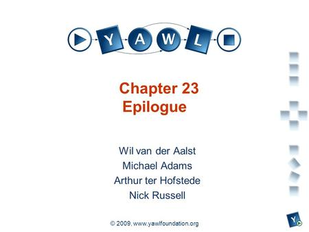 A university for the world real R © 2009, www.yawlfoundation.org Chapter 23 Epilogue Wil van der Aalst Michael Adams Arthur ter Hofstede Nick Russell.
