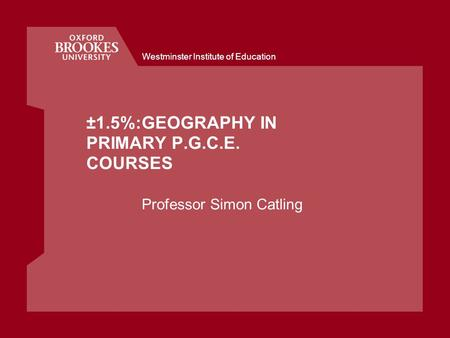 Westminster Institute of Education ±1.5%:GEOGRAPHY IN PRIMARY P.G.C.E. COURSES Professor Simon Catling.