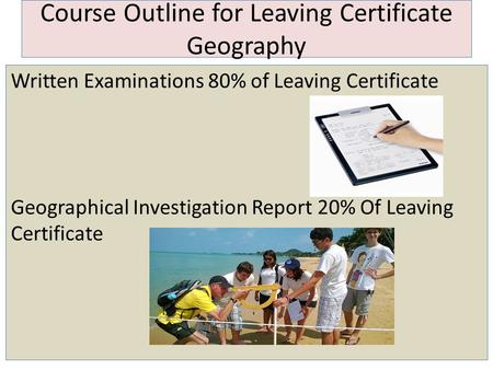 Course Outline for Leaving Certificate Geography Written Examinations 80% of Leaving Certificate Geographical Investigation Report 20% Of Leaving Certificate.