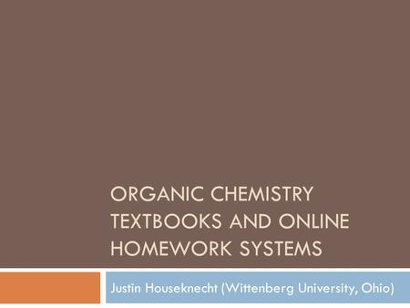 ORGANIC CHEMISTRY TEXTBOOKS AND ONLINE HOMEWORK SYSTEMS Justin Houseknecht (Wittenberg University, Ohio)