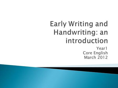 Year1 Core English March 2012.  To understand the early stages of writing  To consider how we can support children's early writing  To consider how.