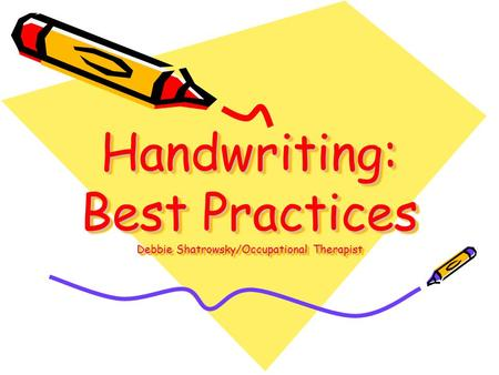 Handwriting: Best Practices Debbie Shatrowsky/Occupational Therapist.
