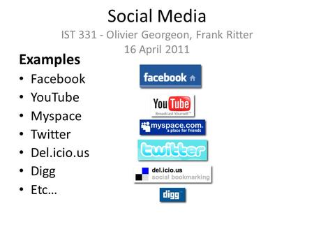 Social Media IST 331 - Olivier Georgeon, Frank Ritter 16 April 2011 Examples Facebook YouTube Myspace Twitter Del.icio.us Digg Etc…