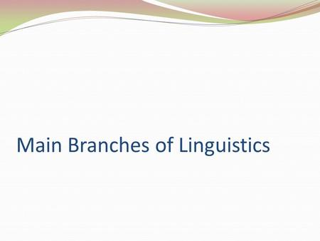 Main Branches of Linguistics. Introduction Core of linguistics – study of language structure at different levels No other field describes language so.