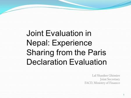 1 Lal Shanker Ghimire Joint Secretary FACD, Ministry of Finance Joint Evaluation in Nepal: Experience Sharing from the Paris Declaration Evaluation.