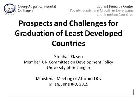 Prospects and Challenges for Graduation of Least Developed Countries Stephan Klasen Member, UN Committee on Development Policy University of Göttingen.