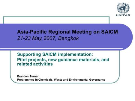 Asia-Pacific Regional Meeting on SAICM 21-23 May 2007, Bangkok Supporting SAICM implementation: Pilot projects, new guidance materials, and related activities.