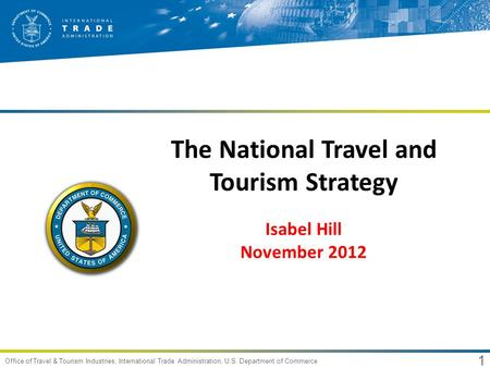 1 Office of Travel & Tourism Industries, International Trade Administration, U.S. Department of Commerce The National Travel and Tourism Strategy Isabel.