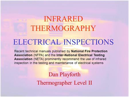 INFRARED THERMOGRAPHY ELECTRICAL INSPECTIONS. Dan Playforth Thermographer Level II Recent technical manuals published by National Fire Protection Association.