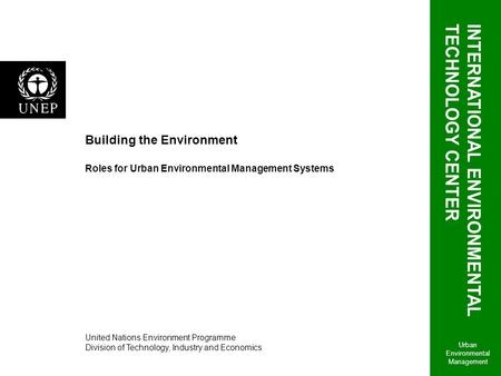 Building the <strong>Environment</strong> Roles for <strong>Urban</strong> Environmental Management Systems <strong>Urban</strong> Environmental Management United Nations <strong>Environment</strong> Programme Division.