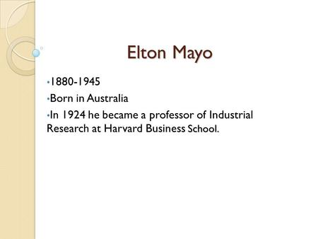 Elton Mayo 1880-1945 Born in Australia School. In 1924 he became a professor of Industrial Research at Harvard Business School.
