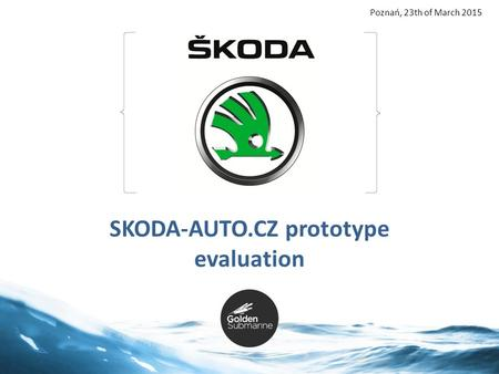 1 SKODA-AUTO.CZ prototype evaluation Poznań, 23th of March 2015.