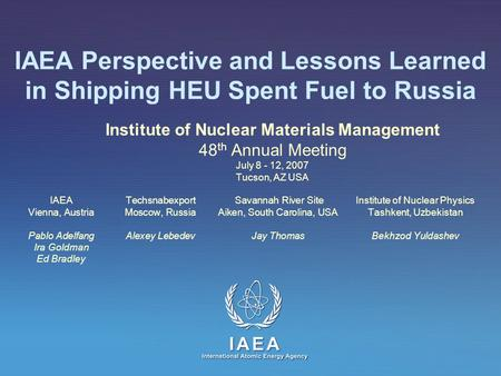 IAEA Perspective and Lessons Learned in Shipping HEU Spent Fuel to Russia Institute of Nuclear Materials Management 48 th Annual Meeting July 8 - 12, 2007.