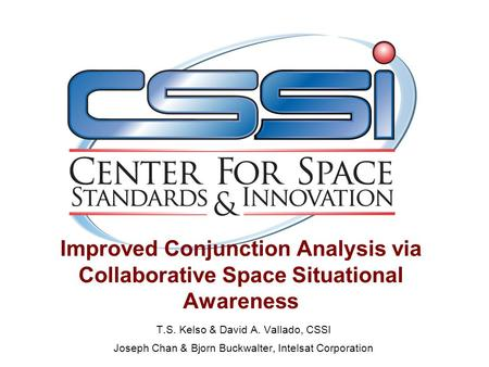 Improved Conjunction Analysis via Collaborative Space Situational Awareness T.S. Kelso & David A. Vallado, CSSI Joseph Chan & Bjorn Buckwalter, Intelsat.