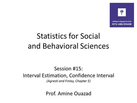 Statistics for Social and Behavioral Sciences Session #15: Interval Estimation, Confidence Interval (Agresti and Finlay, Chapter 5) Prof. Amine Ouazad.