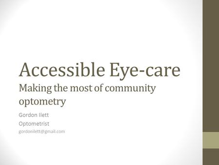 Accessible Eye-care Making the most of community optometry Gordon Ilett Optometrist