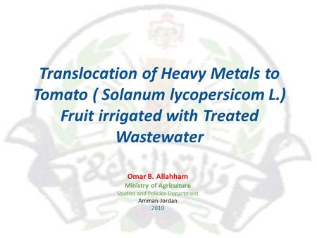 Translocation of Heavy Metals to Tomato ( Solanum lycopersicom L.) Fruit irrigated with Treated Wastewater Omar B. Allahham Ministry of Agriculture Studies.