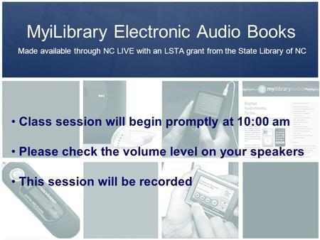 MyiLibrary Electronic Audio Books Made available through NC LIVE with an LSTA grant from the State Library of NC Class session will begin promptly at 10:00.