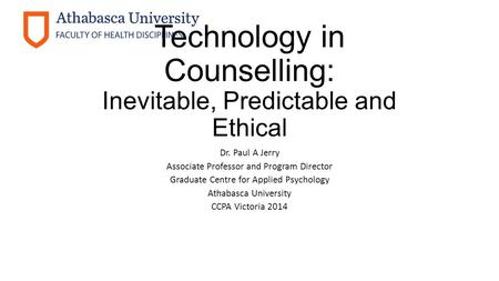 Technology in Counselling: Inevitable, Predictable and Ethical Dr. Paul A Jerry Associate Professor and Program Director Graduate Centre for Applied Psychology.