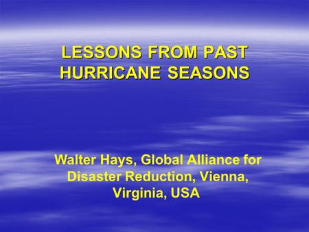LESSONS FROM PAST HURRICANE SEASONS Walter Hays, Global Alliance for Disaster Reduction, Vienna, Virginia, USA.