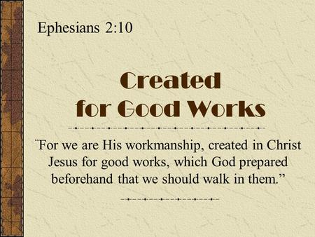 "Created for Good Works "" For we are His workmanship, created in Christ Jesus for good works, which God prepared beforehand that we should walk in them."""
