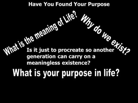 What is the meaning of Life? Why do we exist?