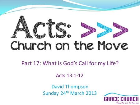 David Thompson Sunday 24 th March 2013 Part 17: What is God's Call for my Life? Acts 13:1-12.