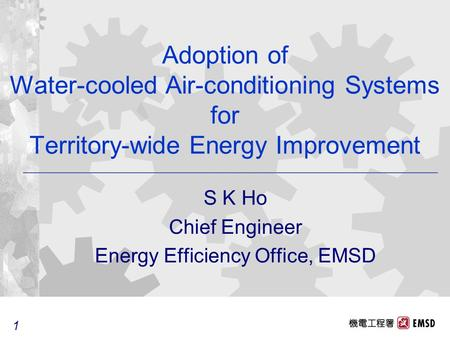 1 1 Adoption of Water-cooled Air-conditioning Systems for Territory-wide Energy Improvement S K Ho Chief Engineer Energy Efficiency Office, EMSD.