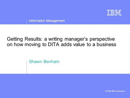 Information Management © 2006 IBM Corporation Getting Results: a writing manager's perspective on how moving to DITA adds value to a business Shawn Benham.
